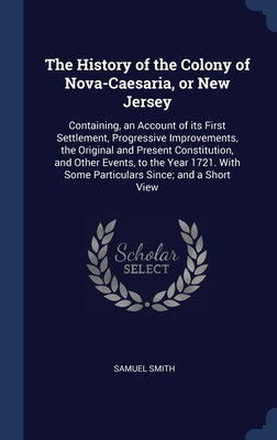 The History of the Colony of Nova-Caesaria, or New Jersey: Containing, an Account of its First Settlement, Progressive Improvements, the Original and Present Constitution, and Other Events, to the Year 1721. With Some Particulars Since; and a Short View