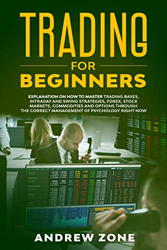 Trading for Beginners: Explanation on How to Master Trading Bases, Intraday and Swing Strategies, Forex, Stock Markets, Commodities and Options Through the Correct Management of Psychology Right Now