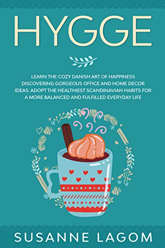 Hygge: Learn the Cozy Danish Art of Happiness Discovering Gorgeous Office and Home Decor Ideas. Adopt the Healthiest Scandinavian Habits for a More Balanced and Fulfilled Everyday Life