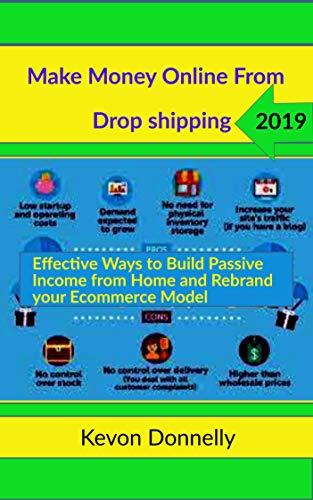 Make Money Online from Drop shipping 2019: Effective Ways to Build Passive Income from Home and Rebrand your Ecommerce Model (Ecommerce and Freelancing Six-Figure Books Book 1)