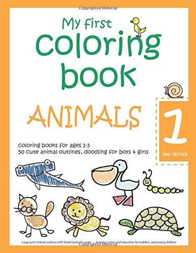 My first coloring book: ANIMALS — 1 year old kids — coloring books for ages 1-3 — 50 cute animal outlines, doodling for boys & girls: Large print ... relaxation for toddlers and young children
