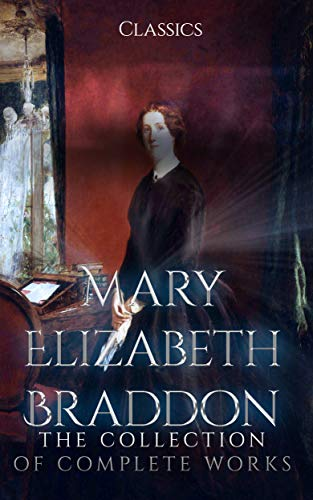 Mary Elizabeth Braddon: The Collection of Complete Works (Annotated): Collection Includes Charlotte's Inheritance, Fenton's Quest, Lady Audley's Secret, The Doctor's Wife, And More