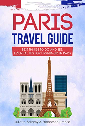 Paris Travel Guide: Best Things to Do and See. Essential Tips for First-Timers in Paris