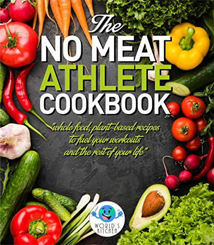 The NO MEAT Athlete COOKBOOK: Whole Food, Plant-Based Recipes to Fuel Your Workout and the Rest of Your Life