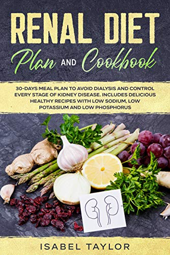 Renal Diet Plan and Cookbook: 30-Days Meal Plan to Avoid Dialysis and Control every Stage of Kidney Disease. Includes Delicious Healthy Recipes with Low Sodium, Low Potassium and Low Phosphorus