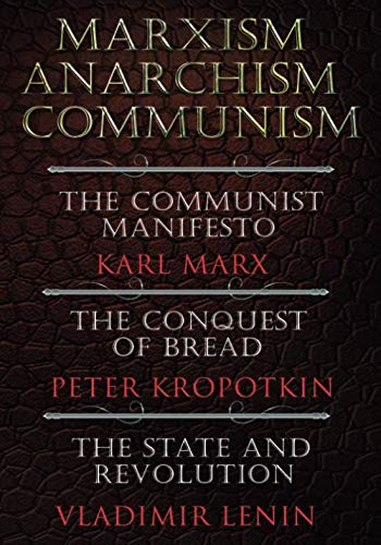 Marxism. Anarchism. Communism: The Communist Manifesto, The Conquest of Bread, The State and Revolution