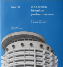 Soviet Modernism. Brutalism. Post-Modernism. Buildings and Structures in Ukraine 1955-1991