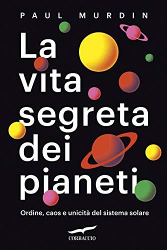 La vita segreta dei pianeti: Ordine, caos e unicità del sistema solare