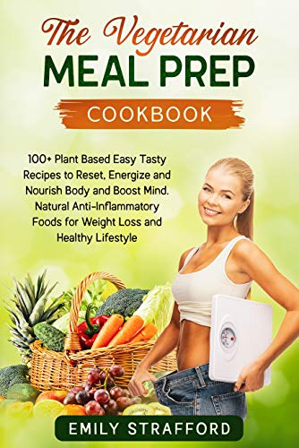 The Vegetarian Meal Prep Cookbook: 100+ Plant Based Easy Tasty Recipes to Reset, Energize and Nourish Body and Boost Mind. Natural Anti-Inflammatory Foods for Weight Loss and Healthy Lifestyle