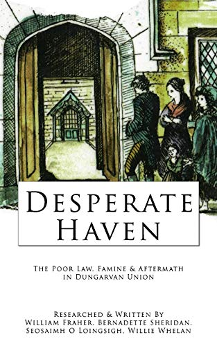 Desperate Haven: The Poor Law, Famine, & Aftermath in Dungarvan Union (Waterford County Museum Ebooks Book 4)