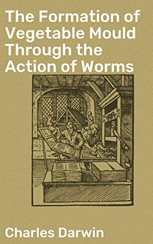 The Formation of Vegetable Mould Through the Action of Worms: With Observations on Their Habits