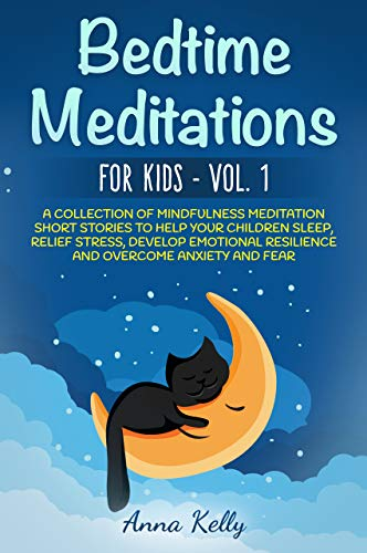 Bedtime Meditations for Kids – Vol. 1: A Collection of Mindfulness Meditation Short Stories to Help Your Children Sleep, Relief Stress, Develop Emotional Resilience and Overcome Anxiety and Fear