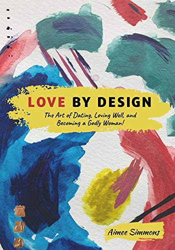 LOVE BY DESIGN: The Art of Dating, Loving Well, and Becoming a Godly Woman!