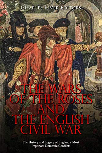 The Wars of the Roses and the English Civil War: The History and Legacy of England's Most Important Domestic Conflicts