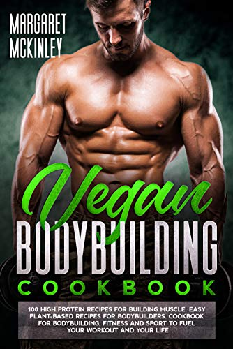 Vegan Bodybuilding Cookbook: 100 High Protein Delicious Recipes for Building Muscle. Quick and Easy Plant-Based Recipes for Bodybuilders and Athletes to Fuel Your Workout and Your Life