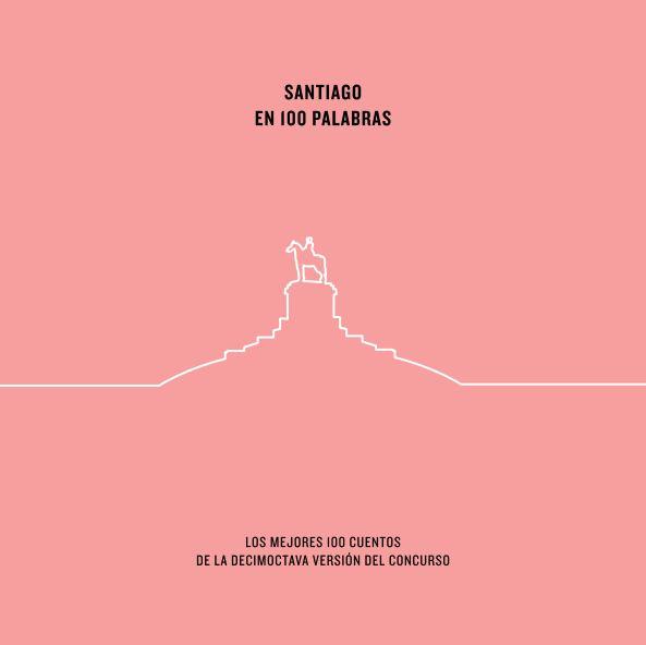 Santiago en 100 palabras. Los mejores 100 cuentos de la decimoctava versión del concurso