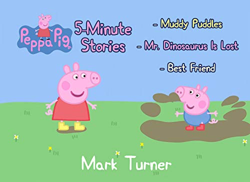 Peppa Pig 5 Minute Stories: Great 5-Minutes Stories Of Peppa Pig For Kids 2-4 Ages - Include 3 Stories - Muddy Puddles, Mr Dinosaur Is Lost, Best Friend.