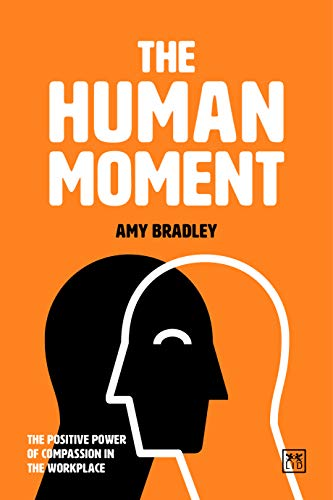 The Human Moment: The Positive Power of Compassion in the Workplace