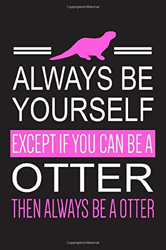 Always Be Yourself Except If You Can Be A Otter Then Always Be A Otter: Otter Notebook With Lined Pages To Write In, Prefect For Taking Notes, Funny Gift For Otter Lovers