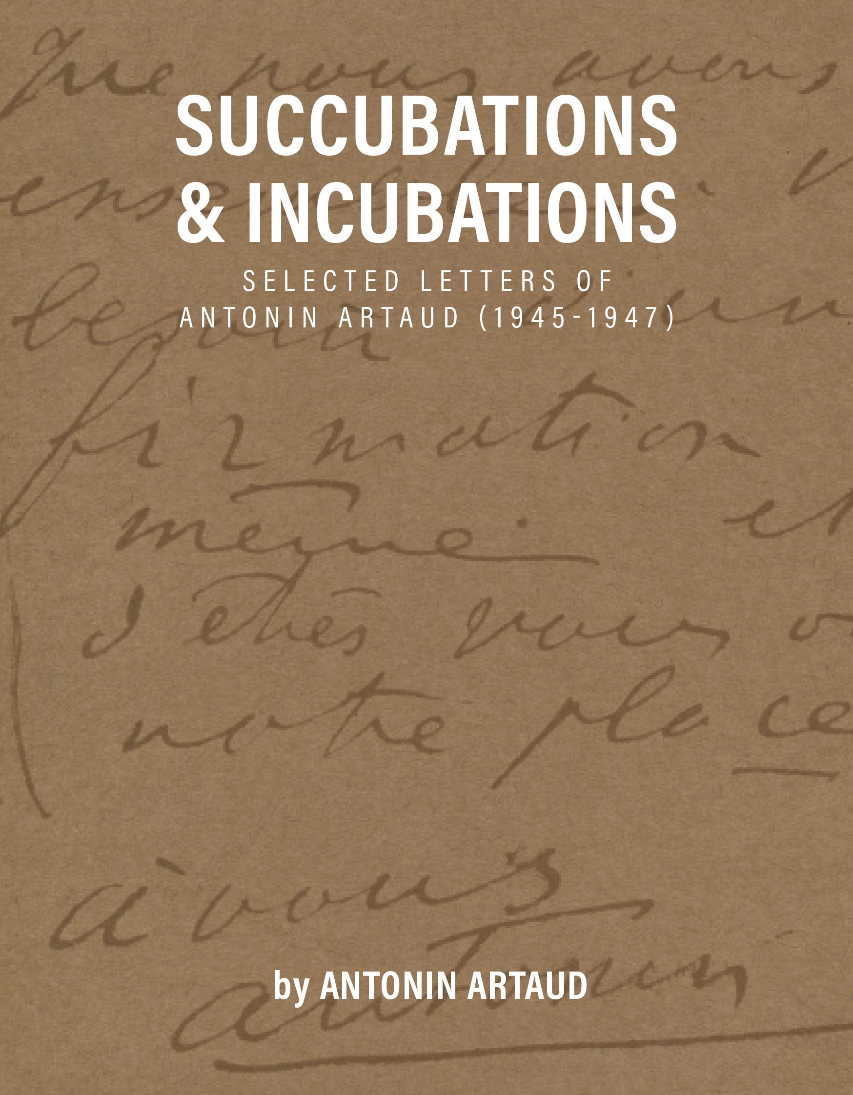 Succubations & Incubations: Selected Letters of Antonin Artaud [1945-1947]