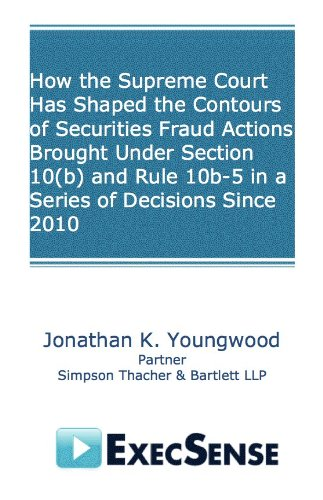 How the Supreme Court Has Shaped the Contours of Securities Fraud Actions Brought Under Section 10(b) and Rule 10b-5 in a Series of Decisions Since 2010