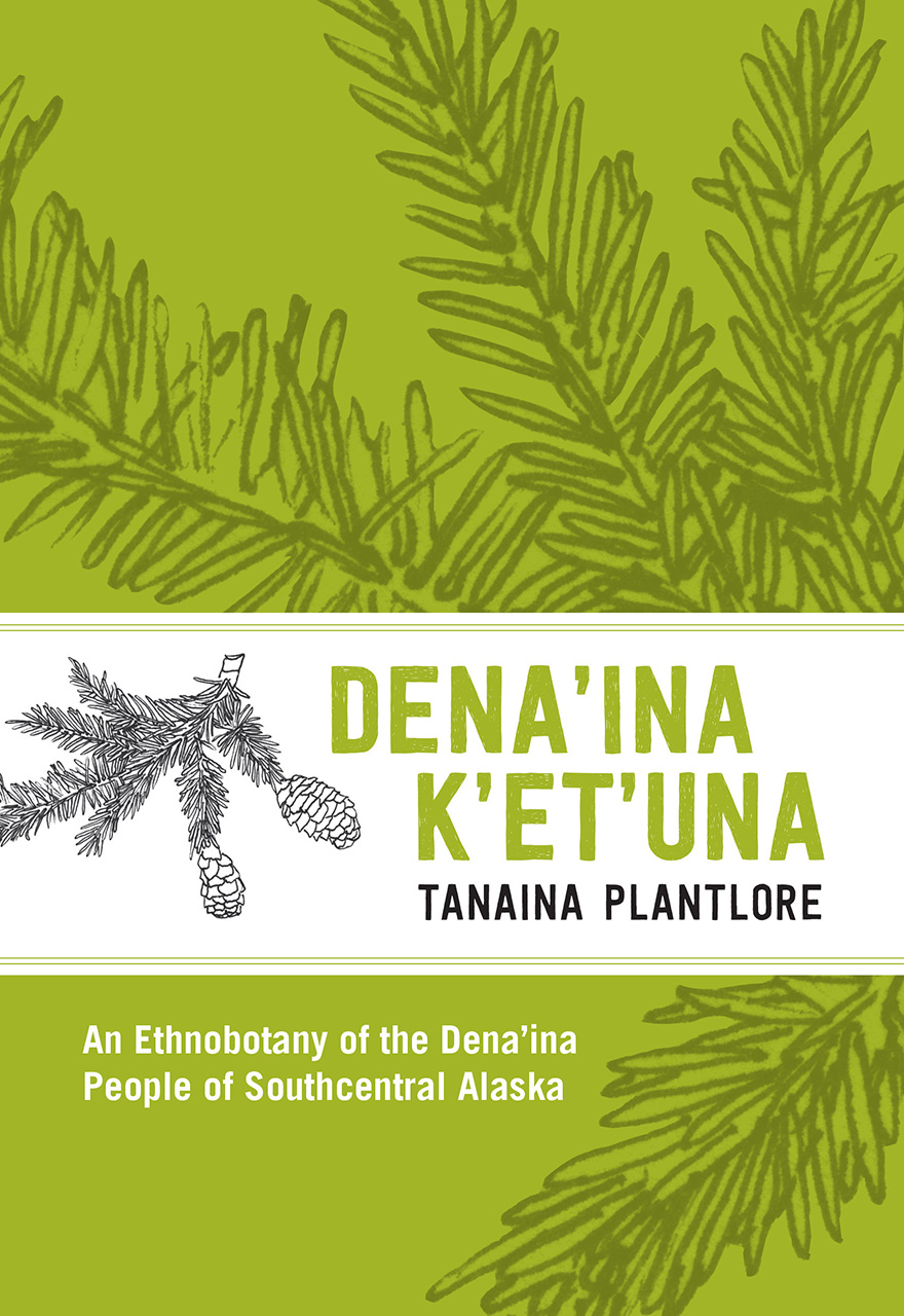 Den'ina K'et'una/Tanaina Plantlore: An Ethnobotany of the Dena'ina People of Southcentral Alaska