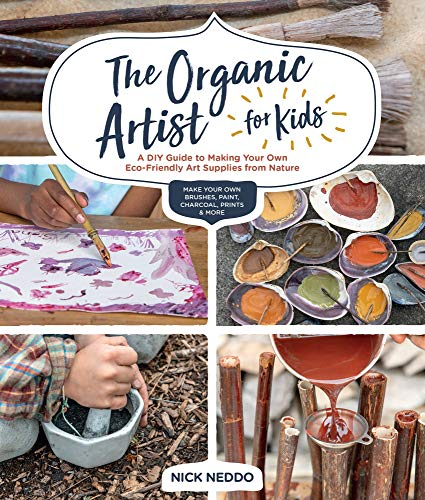 The Organic Artist for Kids: A DIY Guide to Making Your Own Eco-Friendly Art Supplies from Nature