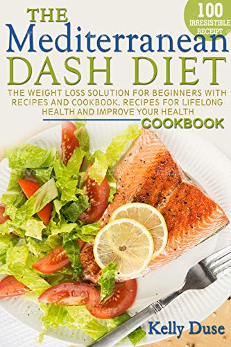 Mediterranean Dash Diet: The Weight Loss Solution for Beginners with Recipes and Cookbook. Recipes for Lifelong Health and Improve Your Health