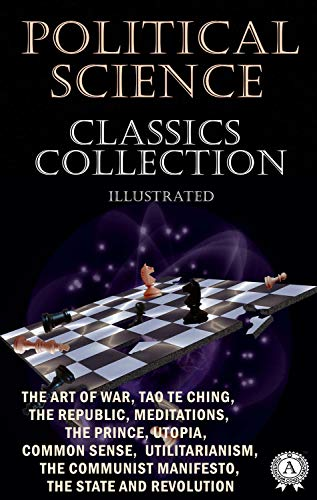 Political Science. Classics Collection (Illustrated): The Art of War, Tao Te Ching, The Republic, Meditations, The Prince, Utopia, Common Sense, Utilitarianism, ... Manifesto, The State and Revolution