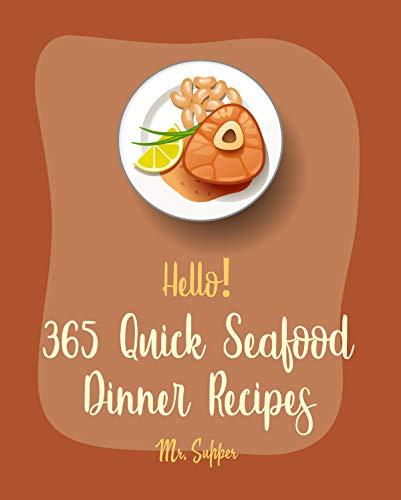 Hello! 365 Quick Seafood Dinner Recipes: Best Quick Seafood Dinner Cookbook Ever For Beginners [Cajun Shrimp Cookbook, Baked Salmon Recipe, Tuna Casserole Recipes, Seafood Pasta Cookbook] [Book 1]
