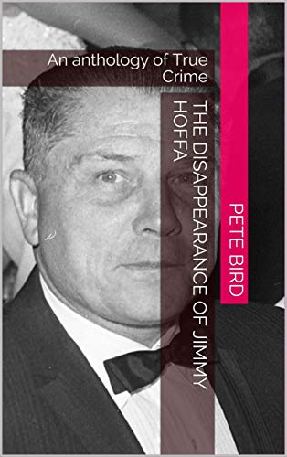 The Disappearance of Jimmy Hoffa: An anthology of True Crime
