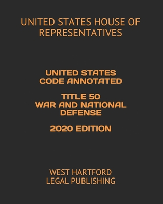 United States Code Annotated Title 50 War and National Defense 2020 Edition: West Hartford Legal Publishing