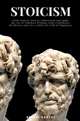 Stoicism: Guide Step by Step to Understand and Apply the Art of Timeless Wisdom, Gain Confidence, Resilience and Live a Rich Life Full of Happiness
