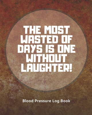 Blood Pressure Log Book /The most wasted of days is one without laughter (104 pages): Health Monitor Tracking Blood Pressure, Weight, Heart Rate, Daily Activity, Notes (dose of the drug), Monthly Trend of BP (Useful Charts)