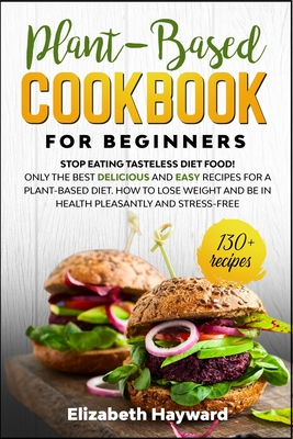 Plant-Based Cookbook for Beginners: Stop eating tasteless diet food! The 133 best delicious and easy recipes for a plant-based diet. How to lose weight and be in health pleasantly and stress-free