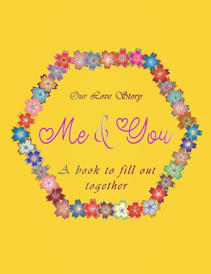 Our love Story me & you A book to fill out together: Valentines day gift idea for couples with different activities: Challenges, Memories, Q&A, Wishes Funny moments, What i love about you, First date and more. All inside this floral romantic yellow cover