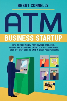 ATM Business Startup: How to Make Money from Owning, Operating, Selling, and Marketing Automated Teller Machines - Step-by-Step Guide to Earn a Great Passive Income