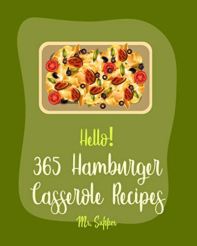 Hello! 365 Hamburger Casserole Recipes: Best Hamburger Casserole Cookbook Ever For Beginners [Book 1]