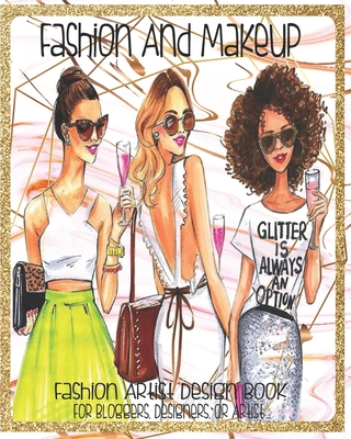 Fashion And Makeup Fashion Artist Design Book For Blogger, Designers Or Artist: Create And Draw Your Fashion And Cosmetic Designs For Students, Professionals Or Just For Fun