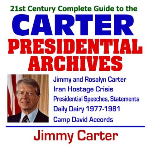 21st Century Complete Guide to the Carter Presidential Archives: President Jimmy Carter, Carter Administration, Iran Hostage Crisis, Camp David ... Presidential Library Material