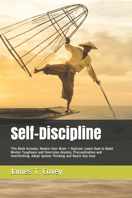 Self-Discipline: This Book Includes: Rewire Your Brain + Stoicism. Learn How to Build Mental Toughness and Overcome Anxiety, Procrastination and Overthinking. Adopt System Thinking and Reach Any Goal