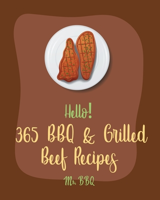 Hello! 365 BBQ & Grilled Beef Recipes: Best BBQ & Grilled Beef Cookbook Ever For Beginners [Book 1]