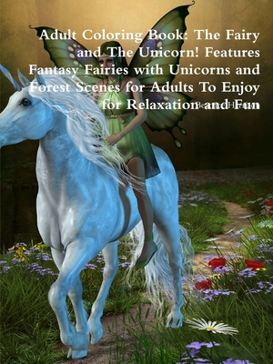 Adult Coloring Book: The Fairy and The Unicorn! Features Fantasy Fairies with Unicorns and Forest Scenes for Adults To Enjoy for Relaxation and Fun