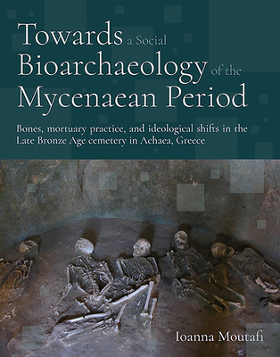 Towards a Social Bioarchaeology of the Mycenaean Period: Bones, Mortuary Practiec, and Ideological Shifts in the Late Bronze Age Cemetery of Voudeni in Achaea, Greece