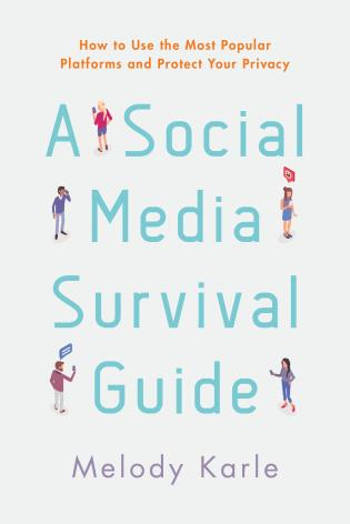 A Social Media Survival Guide: How to Use the Most Popular Platforms and Protect Your Privacy