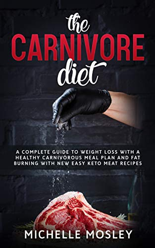 THE CARNIVORE DIET: A Complete Guide to Weight Loss with a Healthy Carnivorous Meal Plan and Fat Burning with New Easy Keto Meat Recipes