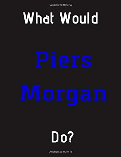 What Would Piers Morgan Do?: Piers Morgan Notebook/ Journal/ Notepad/ Diary For Fans, Supporters, Teens, Adults and Kids | 100 Black Lined Pages | 8.5 x 11 Inches | A4