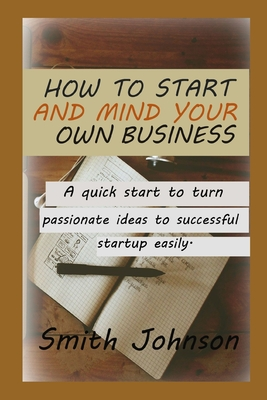 How to start and Mind your own Business: A quick start to turn Passionate ideas to a successful startup easily.
