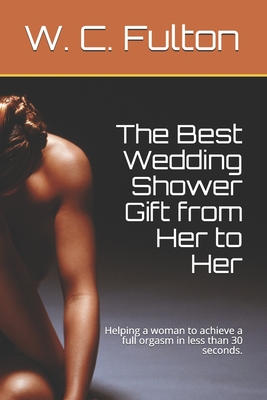 The Best Wedding Shower Gift from Her to Her: Helping a woman to achieve a full orgasm in less than 30 seconds.