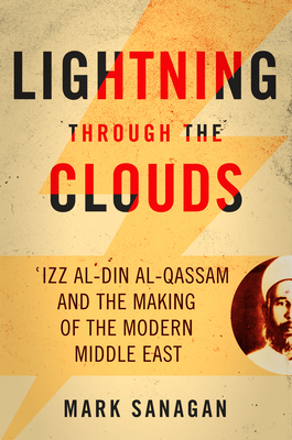 Lightning Through the Clouds: ʿizz Al-Din Al-Qassam and the Making of the Modern Middle East